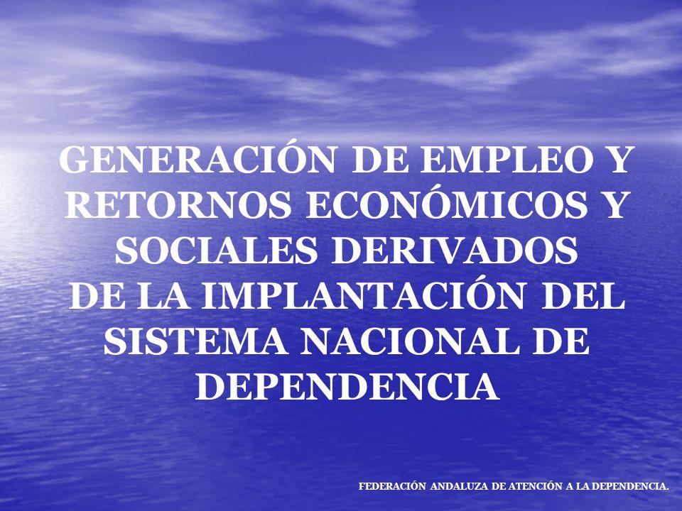 GENERACIÓN DE EMPLEO Y RETORNOS ECONÓMICOS Y SOCIALES DERIVADOS DE LA IMPLANTACIÓN DEL SISTEMA NACIONAL DE DEPENDENCIA FEDERACIÓN ANDALUZA DE ATENCIÓN A LA DEPENDENCIA.