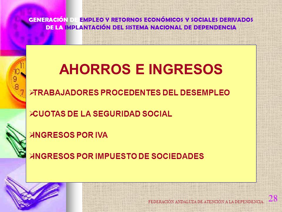 28 AHORROS E INGRESOS TRABAJADORES PROCEDENTES DEL DESEMPLEO CUOTAS DE LA SEGURIDAD SOCIAL INGRESOS POR IVA INGRESOS POR IMPUESTO DE SOCIEDADES GENERACIÓN DE EMPLEO Y RETORNOS ECONÓMICOS Y SOCIALES DERIVADOS DE LA IMPLANTACIÓN DEL SISTEMA NACIONAL DE DEPENDENCIA FEDERACIÓN ANDALUZA DE ATENCIÓN A LA DEPENDENCIA.
