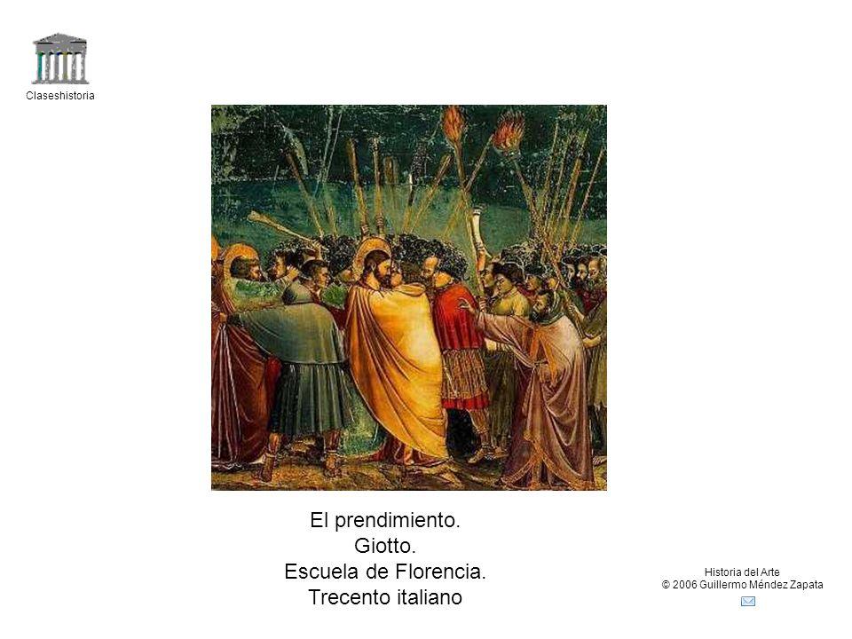 Claseshistoria Historia del Arte © 2006 Guillermo Méndez Zapata El prendimiento. Giotto. Escuela de Florencia. Trecento italiano