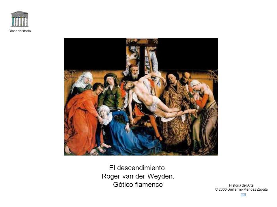 Claseshistoria Historia del Arte © 2006 Guillermo Méndez Zapata El descendimiento. Roger van der Weyden. Gótico flamenco