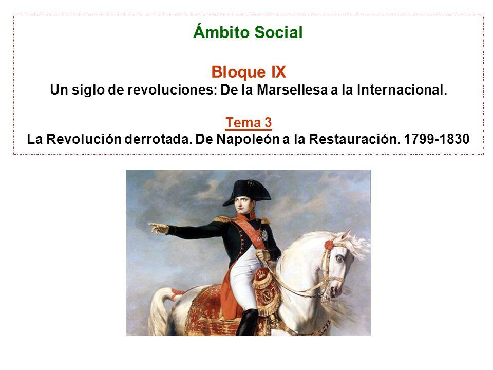 Ámbito Social Bloque IX Un siglo de revoluciones: De la Marsellesa a la Internacional. Tema 3 La Revolución derrotada. De Napoleón a la Restauración.
