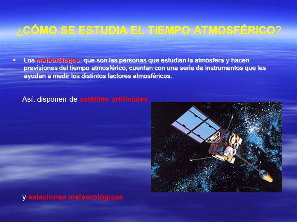 ¿CÓMO SE ESTUDIA EL TIEMPO ATMOSFÉRICO? Los meteorólogos, que son las personas que estudian la atmósfera y hacen previsiones del tiempo atmosférico, c