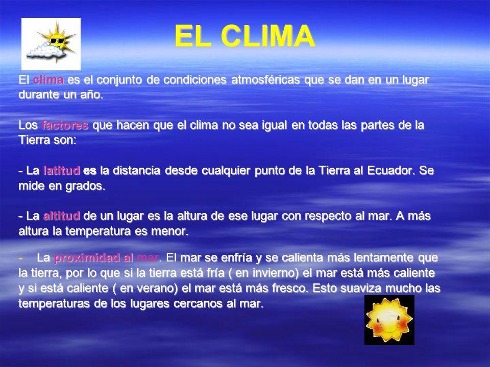 EL CLIMA El clima es el conjunto de condiciones atmosféricas que se dan en un lugar durante un año. Los factores que hacen que el clima no sea igual e