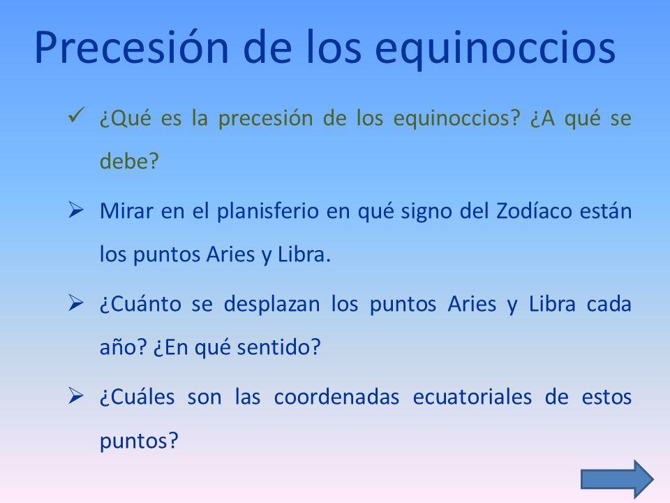 Precesión de los equinoccios ¿Qué es la precesión de los equinoccios? ¿A qué se debe? Mirar en el planisferio en qué signo del Zodíaco están los punto