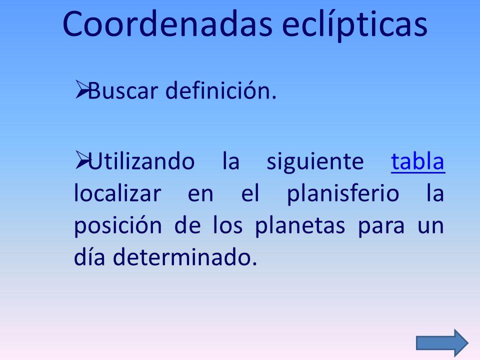 Coordenadas eclípticas Buscar definición. Utilizando la siguiente tabla localizar en el planisferio la posición de los planetas para un día determinad