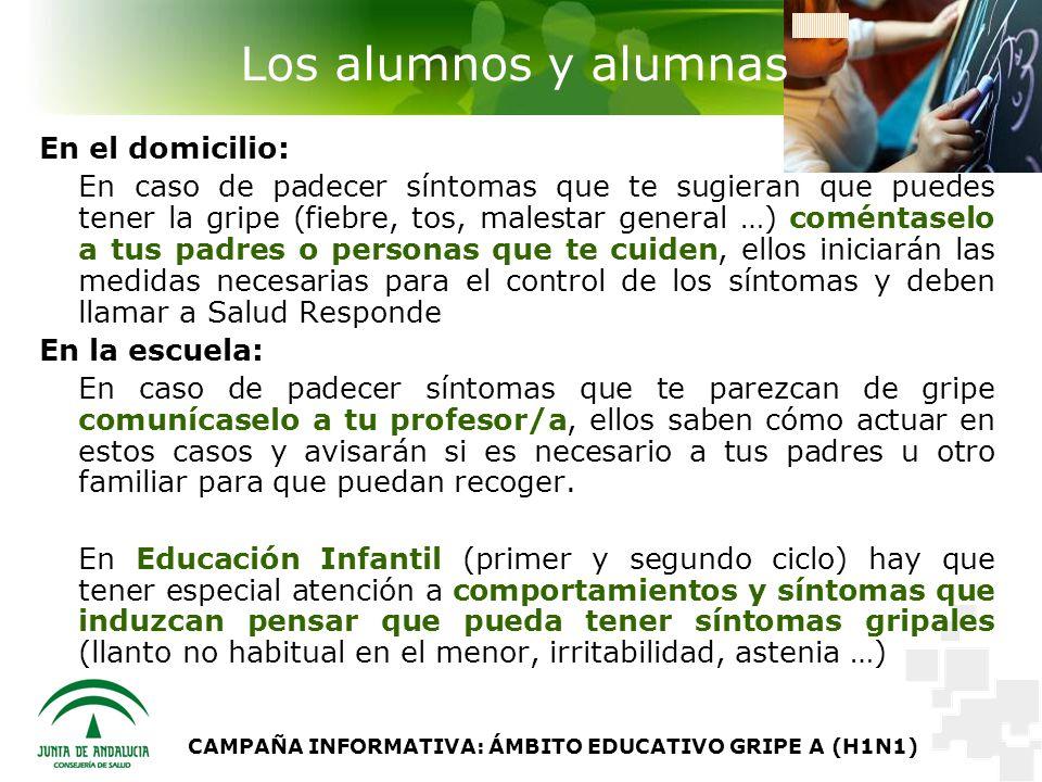 CAMPAÑA INFORMATIVA: ÁMBITO EDUCATIVO GRIPE A (H1N1) Los alumnos y alumnas En el domicilio: En caso de padecer síntomas que te sugieran que puedes tener la gripe (fiebre, tos, malestar general …) coméntaselo a tus padres o personas que te cuiden, ellos iniciarán las medidas necesarias para el control de los síntomas y deben llamar a Salud Responde En la escuela: En caso de padecer síntomas que te parezcan de gripe comunícaselo a tu profesor/a, ellos saben cómo actuar en estos casos y avisarán si es necesario a tus padres u otro familiar para que puedan recoger.