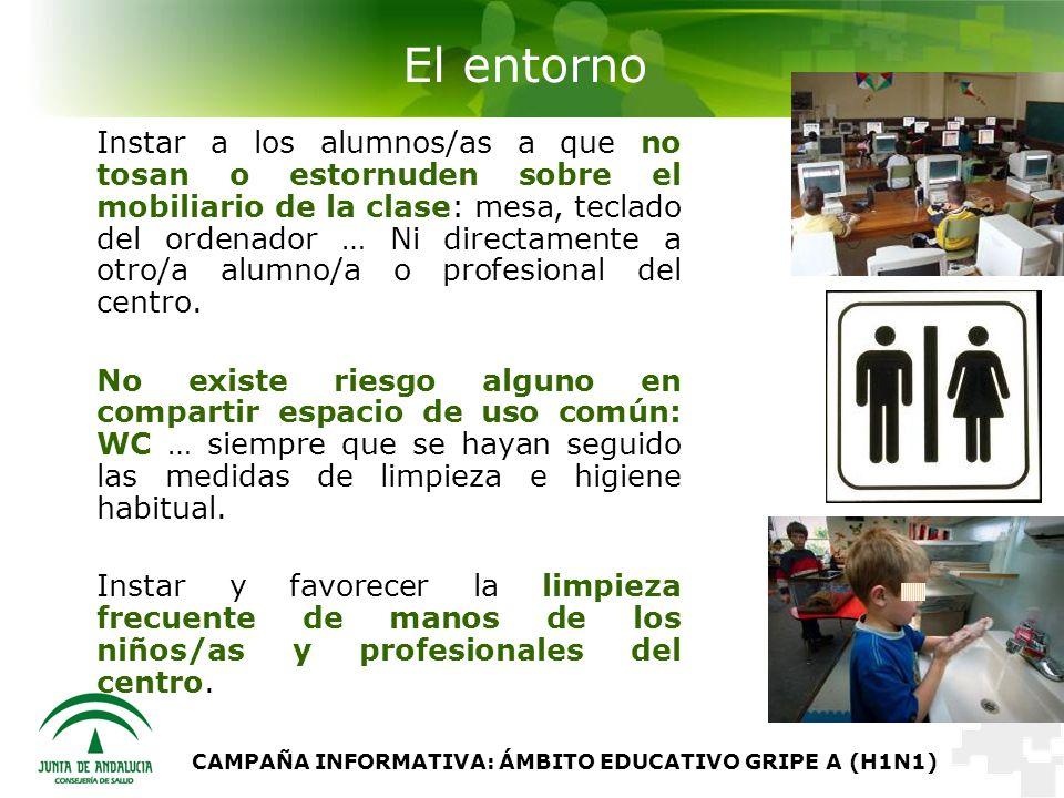 CAMPAÑA INFORMATIVA: ÁMBITO EDUCATIVO GRIPE A (H1N1) El entorno Instar a los alumnos/as a que no tosan o estornuden sobre el mobiliario de la clase: mesa, teclado del ordenador … Ni directamente a otro/a alumno/a o profesional del centro.