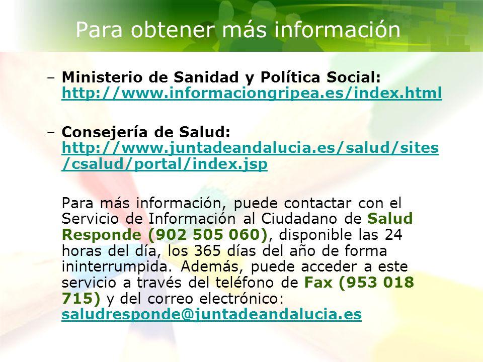 CAMPAÑA INFORMATIVA: ÁMBITO EDUCATIVO GRIPE A (H1N1) Para obtener más información –Ministerio de Sanidad y Política Social: http://www.informaciongripea.es/index.html http://www.informaciongripea.es/index.html –Consejería de Salud: http://www.juntadeandalucia.es/salud/sites /csalud/portal/index.jsp http://www.juntadeandalucia.es/salud/sites /csalud/portal/index.jsp Para más información, puede contactar con el Servicio de Información al Ciudadano de Salud Responde (902 505 060), disponible las 24 horas del día, los 365 días del año de forma ininterrumpida.
