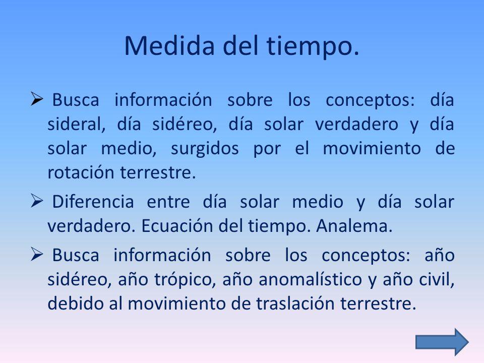 Medida del tiempo. Busca información sobre los conceptos: día sideral, día sidéreo, día solar verdadero y día solar medio, surgidos por el movimiento