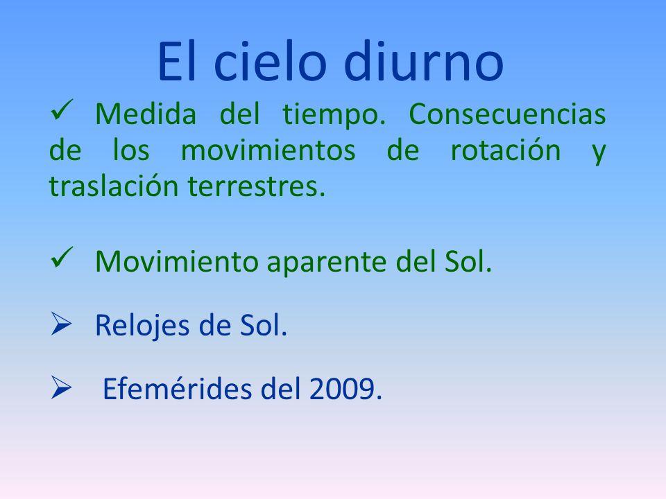 El cielo diurno Medida del tiempo. Consecuencias de los movimientos de rotación y traslación terrestres. Movimiento aparente del Sol. Relojes de Sol.