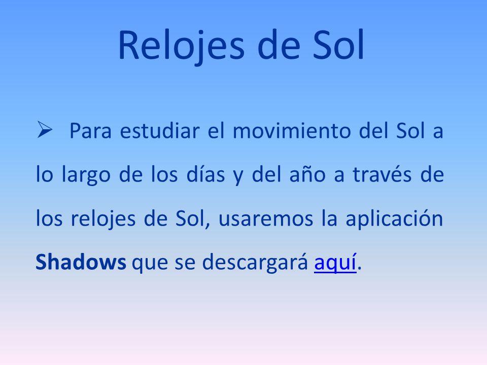 Relojes de Sol Para estudiar el movimiento del Sol a lo largo de los días y del año a través de los relojes de Sol, usaremos la aplicación Shadows que