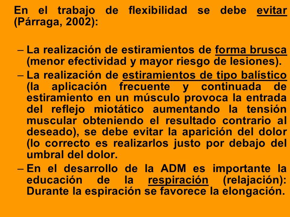 En el trabajo de flexibilidad se debe evitar (Párraga, 2002): –La realización de estiramientos de forma brusca (menor efectividad y mayor riesgo de le