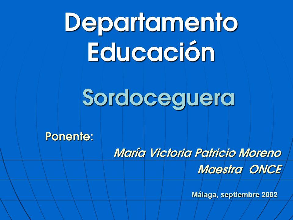 Departamento Educación Sordoceguera Ponente: Ponente: María Victoria Patricio Moreno Maestra ONCE Málaga, septiembre 2002