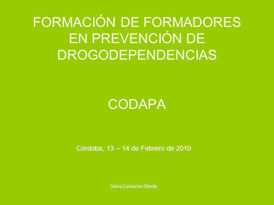 FORMACIÓN DE FORMADORES EN PREVENCIÓN DE DROGODEPENDENCIAS CODAPA Córdoba, 13 – 14 de Febrero de 2010 Silvia Camacho Úbeda