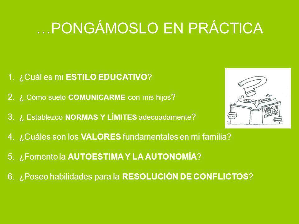 …PONGÁMOSLO EN PRÁCTICA 1.¿Cuál es mi ESTILO EDUCATIVO? 2.¿ Cómo suelo COMUNICARME con mis hijos ? 3.¿ Establezco NORMAS Y LÍMITES adecuadamente ? 4.¿