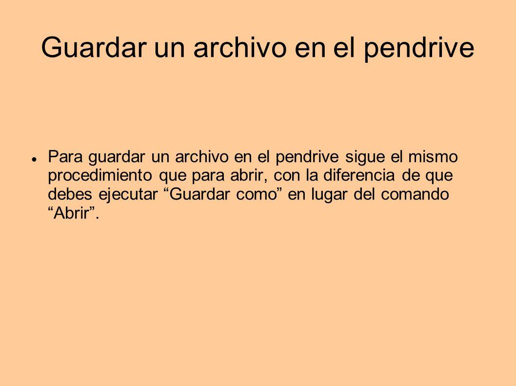 Guardar un archivo en el pendrive Para guardar un archivo en el pendrive sigue el mismo procedimiento que para abrir, con la diferencia de que debes e