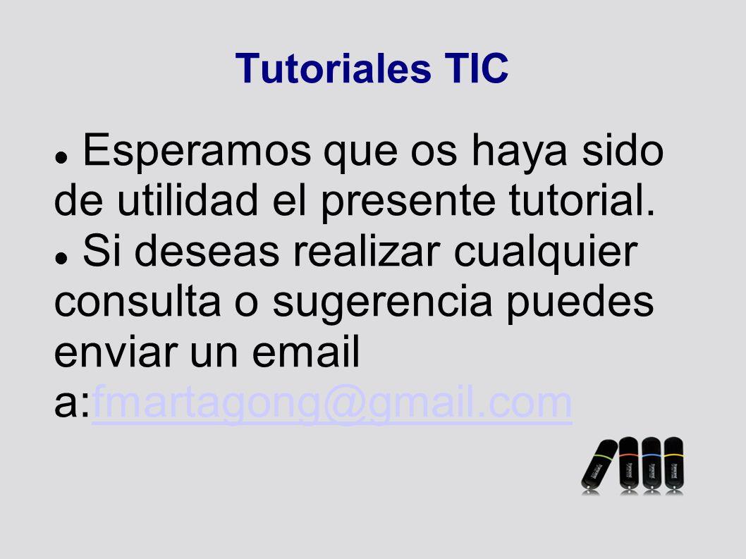 Tutoriales TIC Esperamos que os haya sido de utilidad el presente tutorial. Si deseas realizar cualquier consulta o sugerencia puedes enviar un email