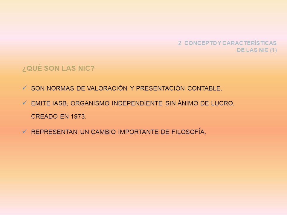 2 CONCEPTO Y CARACTERÍSTICAS DE LAS NIC (1) SON NORMAS DE VALORACIÓN Y PRESENTACIÓN CONTABLE. EMITE IASB, ORGANISMO INDEPENDIENTE SIN ÁNIMO DE LUCRO,