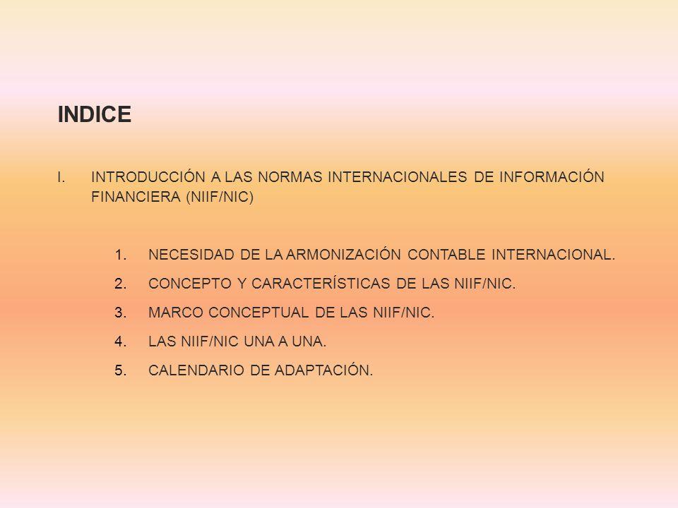 INDICE I.INTRODUCCIÓN A LAS NORMAS INTERNACIONALES DE INFORMACIÓN FINANCIERA (NIIF/NIC) 1.NECESIDAD DE LA ARMONIZACIÓN CONTABLE INTERNACIONAL. 2.CONCE