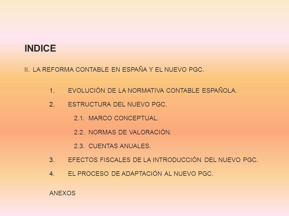INDICE II. LA REFORMA CONTABLE EN ESPAÑA Y EL NUEVO PGC. 1.EVOLUCIÓN DE LA NORMATIVA CONTABLE ESPAÑOLA. 2.ESTRUCTURA DEL NUEVO PGC. 2.1. MARCO CONCEPT