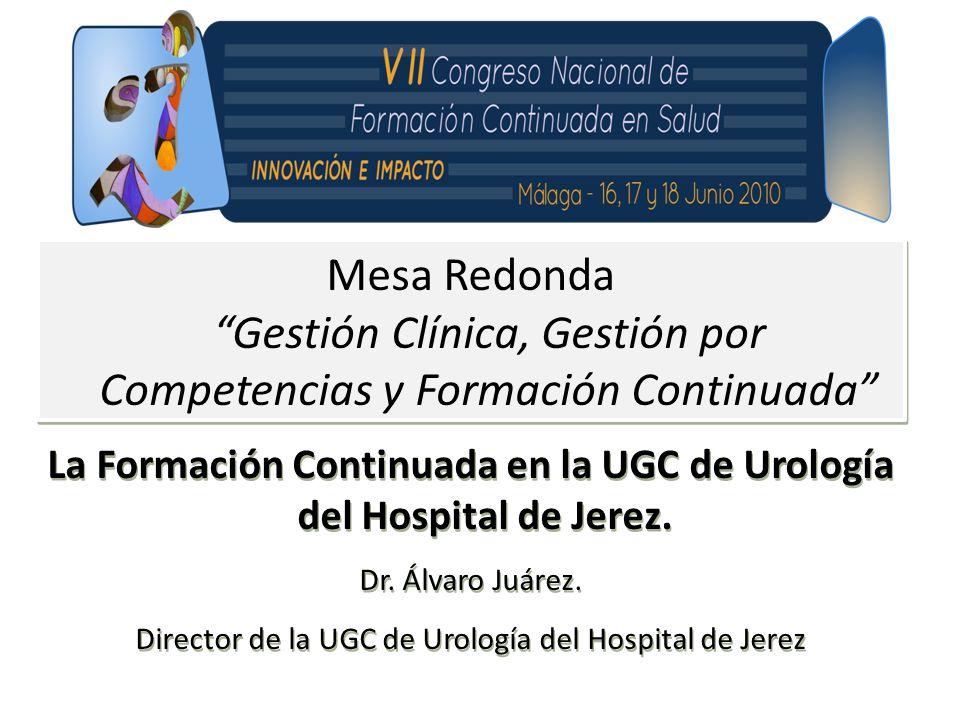 Mesa Redonda Gestión Clínica, Gestión por Competencias y Formación Continuada La Formación Continuada en la UGC de Urología del Hospital de Jerez.