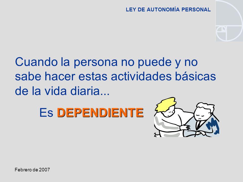 Febrero de 2007 LEY DE AUTONOMÍA PERSONAL Cuando la persona no puede y no sabe hacer estas actividades básicas de la vida diaria...