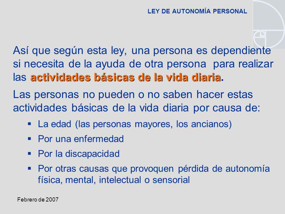 Febrero de 2007 LEY DE AUTONOMÍA PERSONAL actividades básicas de la vida diaria Así que según esta ley, una persona es dependiente si necesita de la ayuda de otra persona para realizar las actividades básicas de la vida diaria.