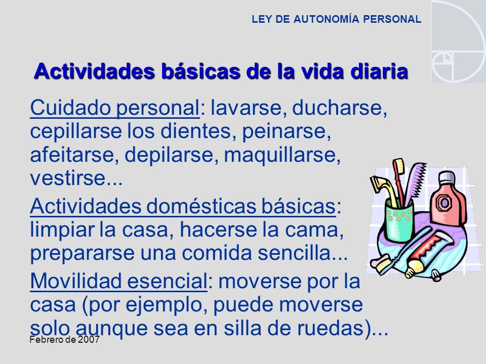 Febrero de 2007 LEY DE AUTONOMÍA PERSONAL Cuidado personal: lavarse, ducharse, cepillarse los dientes, peinarse, afeitarse, depilarse, maquillarse, vestirse...