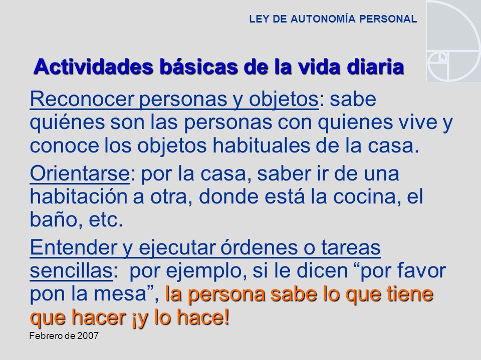 Febrero de 2007 LEY DE AUTONOMÍA PERSONAL Reconocer personas y objetos: sabe quiénes son las personas con quienes vive y conoce los objetos habituales de la casa.