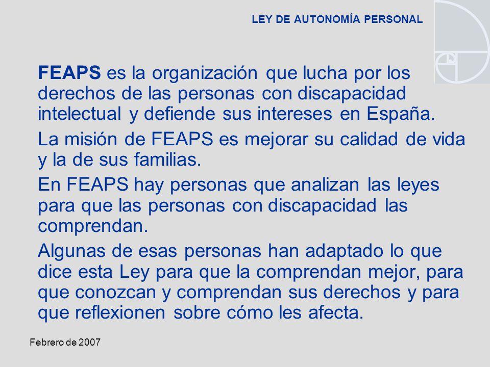 Febrero de 2007 LEY DE AUTONOMÍA PERSONAL FEAPS es la organización que lucha por los derechos de las personas con discapacidad intelectual y defiende sus intereses en España.