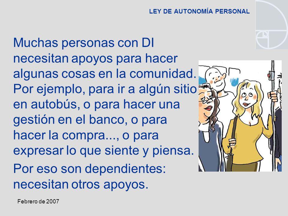 Febrero de 2007 LEY DE AUTONOMÍA PERSONAL Muchas personas con DI necesitan apoyos para hacer algunas cosas en la comunidad.