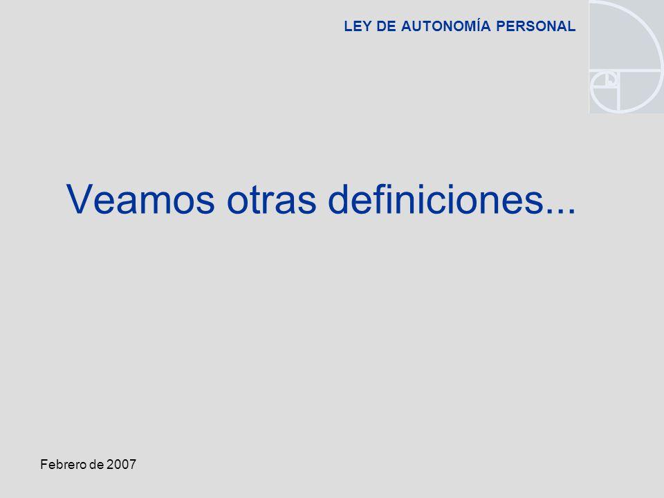 Febrero de 2007 LEY DE AUTONOMÍA PERSONAL Veamos otras definiciones...