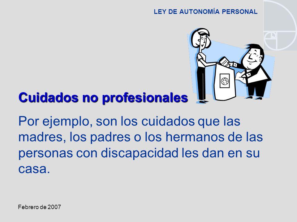 Febrero de 2007 LEY DE AUTONOMÍA PERSONAL Cuidados no profesionales Por ejemplo, son los cuidados que las madres, los padres o los hermanos de las personas con discapacidad les dan en su casa.