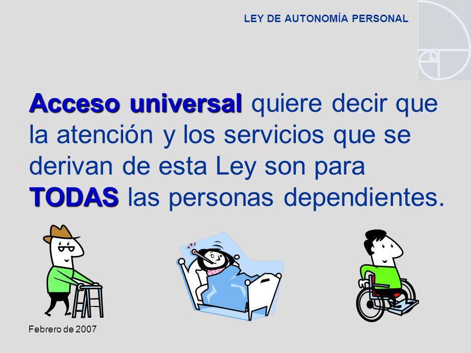 Febrero de 2007 LEY DE AUTONOMÍA PERSONAL Acceso universal TODAS Acceso universal quiere decir que la atención y los servicios que se derivan de esta Ley son para TODAS las personas dependientes.