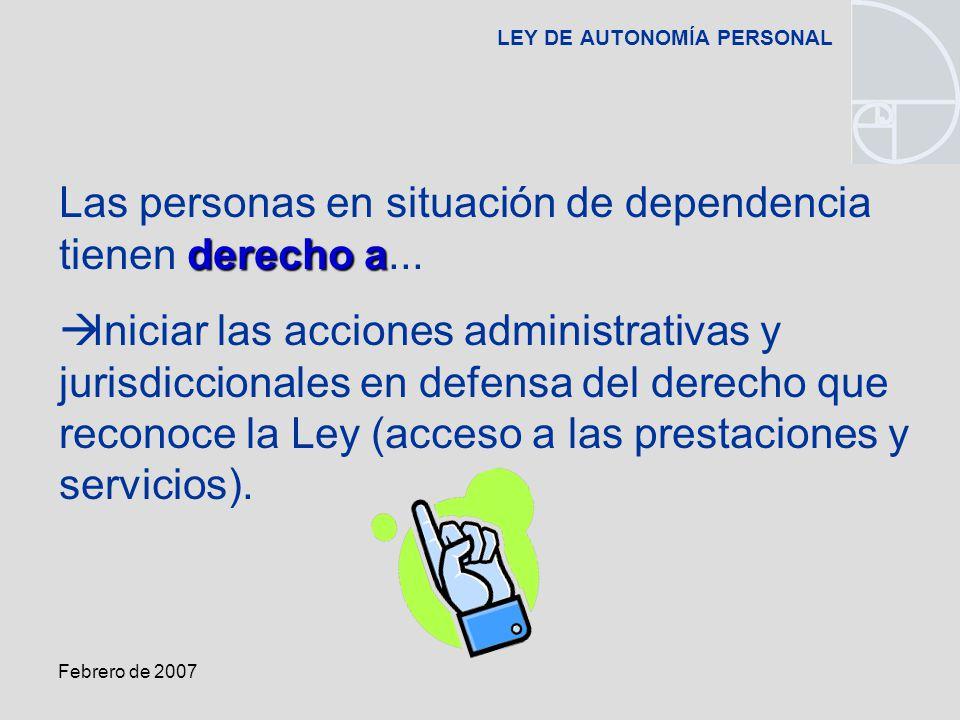 Febrero de 2007 LEY DE AUTONOMÍA PERSONAL derecho a Las personas en situación de dependencia tienen derecho a...