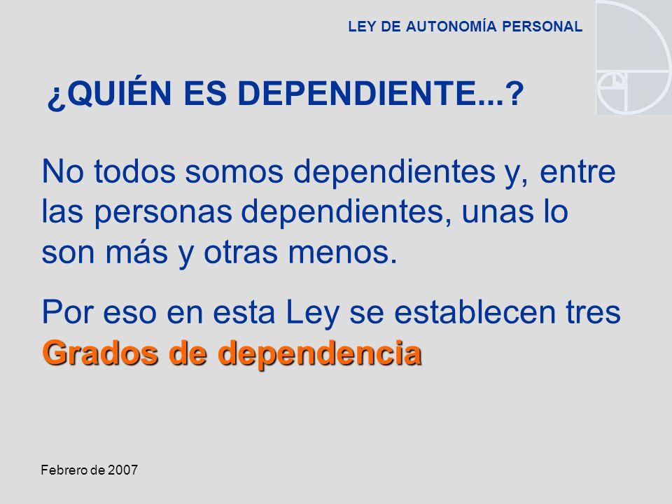 Febrero de 2007 LEY DE AUTONOMÍA PERSONAL No todos somos dependientes y, entre las personas dependientes, unas lo son más y otras menos.