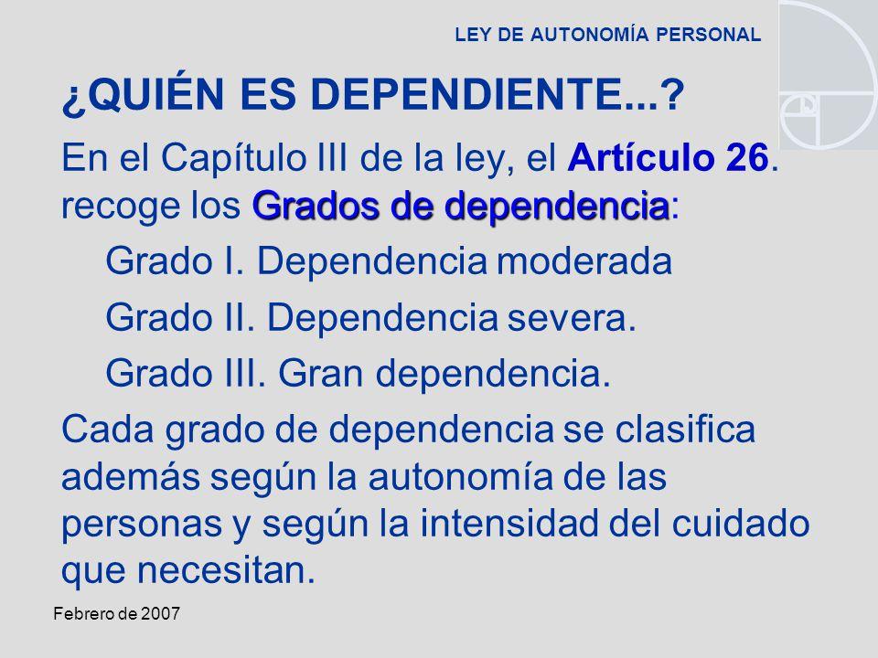 Febrero de 2007 LEY DE AUTONOMÍA PERSONAL Grados de dependencia En el Capítulo III de la ley, el Artículo 26.