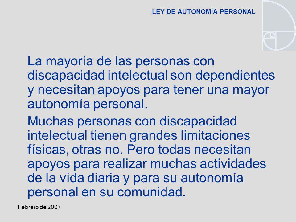 Febrero de 2007 LEY DE AUTONOMÍA PERSONAL La mayoría de las personas con discapacidad intelectual son dependientes y necesitan apoyos para tener una mayor autonomía personal.