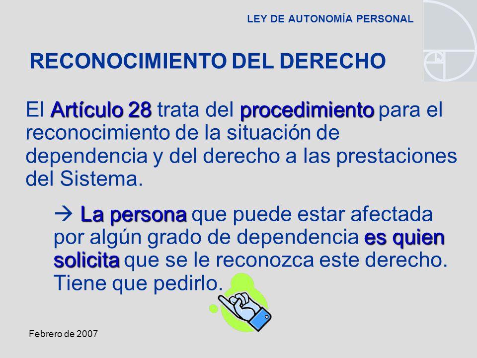 Febrero de 2007 LEY DE AUTONOMÍA PERSONAL Artículo 28procedimiento El Artículo 28 trata del procedimiento para el reconocimiento de la situación de dependencia y del derecho a las prestaciones del Sistema.