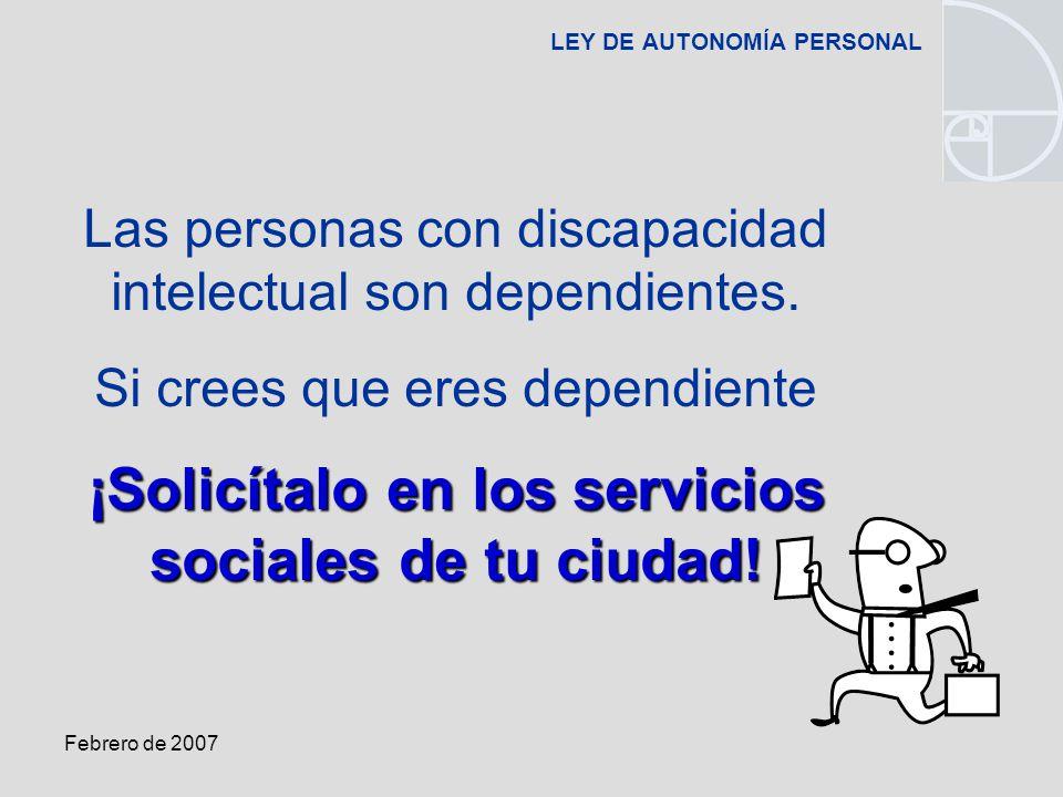 Febrero de 2007 LEY DE AUTONOMÍA PERSONAL Las personas con discapacidad intelectual son dependientes.