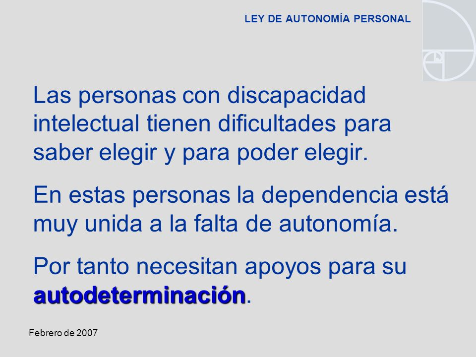 Febrero de 2007 LEY DE AUTONOMÍA PERSONAL Las personas con discapacidad intelectual tienen dificultades para saber elegir y para poder elegir.