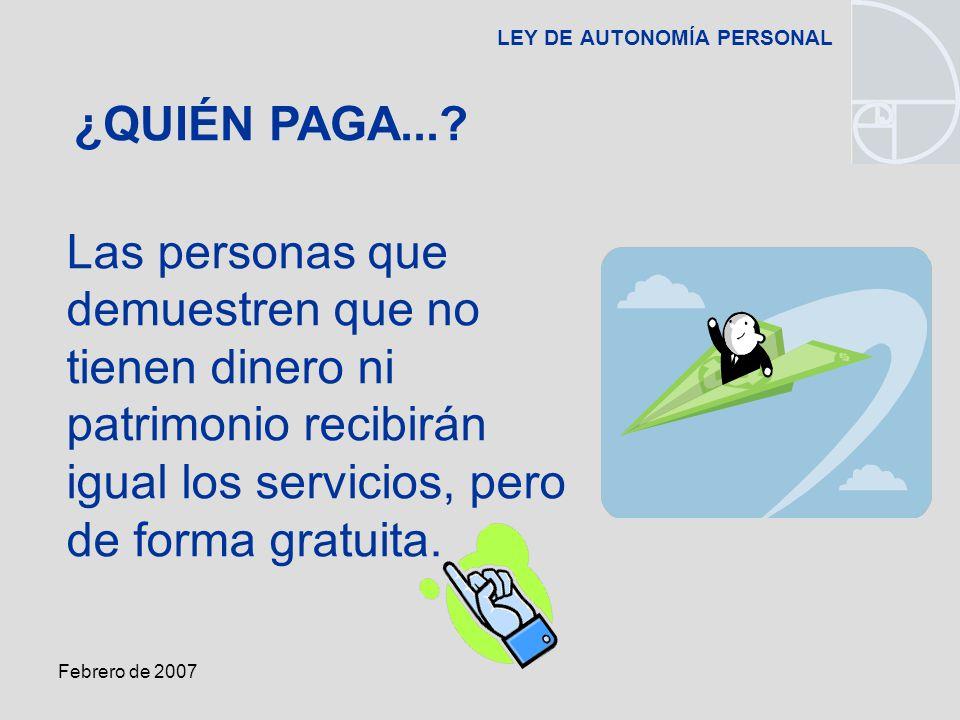 Febrero de 2007 LEY DE AUTONOMÍA PERSONAL Las personas que demuestren que no tienen dinero ni patrimonio recibirán igual los servicios, pero de forma gratuita.