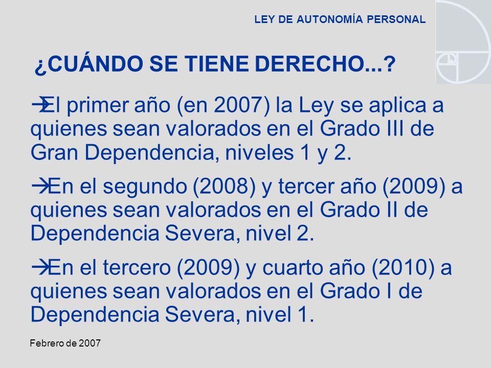 Febrero de 2007 LEY DE AUTONOMÍA PERSONAL El primer año (en 2007) la Ley se aplica a quienes sean valorados en el Grado III de Gran Dependencia, niveles 1 y 2.