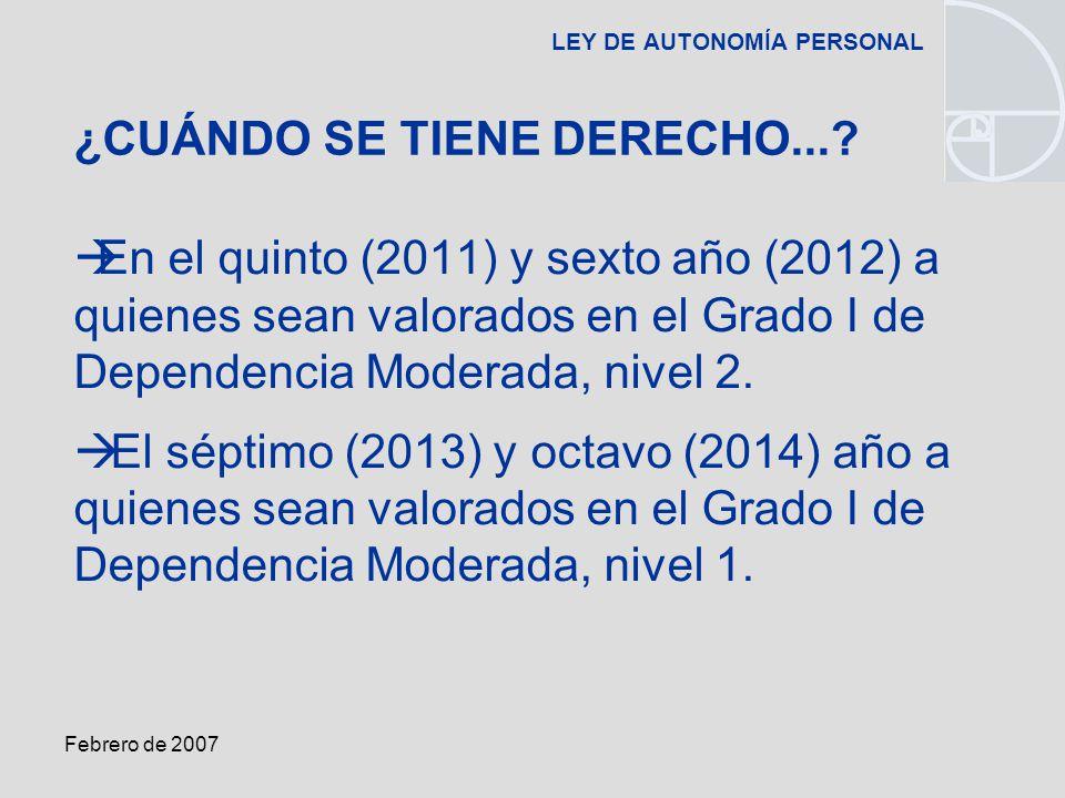 Febrero de 2007 LEY DE AUTONOMÍA PERSONAL En el quinto (2011) y sexto año (2012) a quienes sean valorados en el Grado I de Dependencia Moderada, nivel 2.