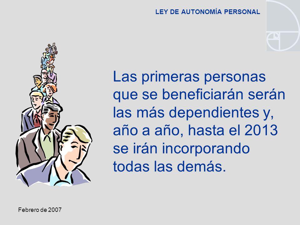 Febrero de 2007 LEY DE AUTONOMÍA PERSONAL Las primeras personas que se beneficiarán serán las más dependientes y, año a año, hasta el 2013 se irán incorporando todas las demás.