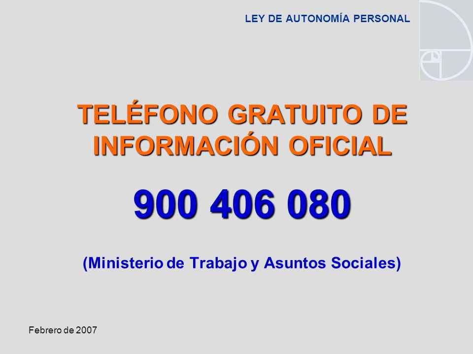 Febrero de 2007 LEY DE AUTONOMÍA PERSONAL TELÉFONO GRATUITO DE INFORMACIÓN OFICIAL 900 406 080 (Ministerio de Trabajo y Asuntos Sociales)