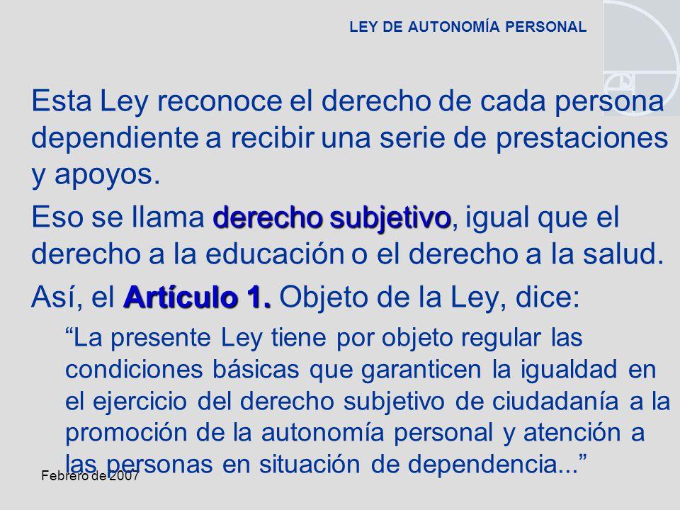 Febrero de 2007 LEY DE AUTONOMÍA PERSONAL Esta Ley reconoce el derecho de cada persona dependiente a recibir una serie de prestaciones y apoyos.