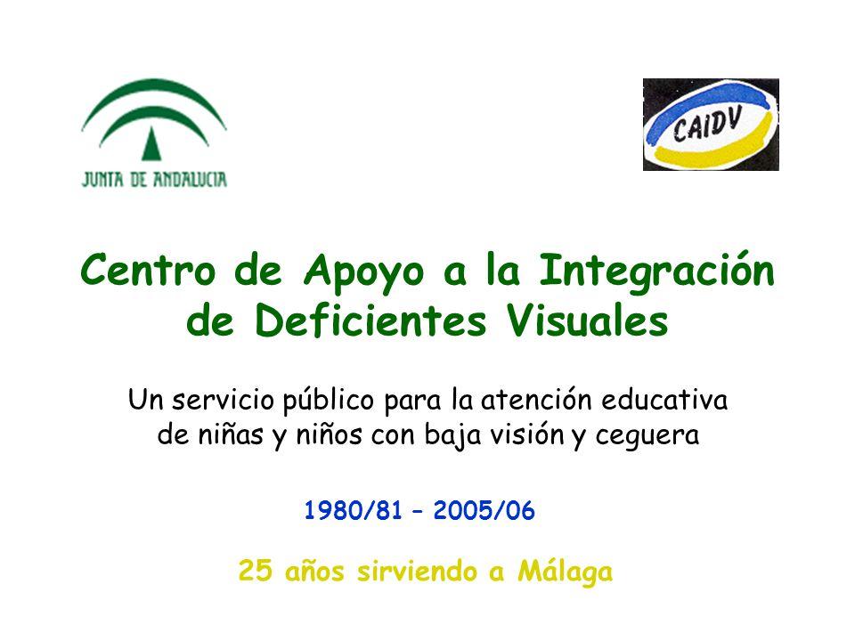 Centro de Apoyo a la Integración de Deficientes Visuales Un servicio público para la atención educativa de niñas y niños con baja visión y ceguera 1980/81 – 2005/06 25 años sirviendo a Málaga