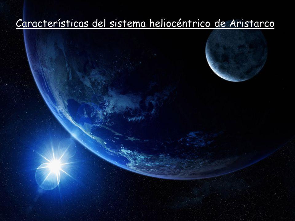 Características del sistema heliocéntrico de Aristarco - Aristarco es el primero en proponer un sistema heliocéntrico - El Sol es el centro de todo el