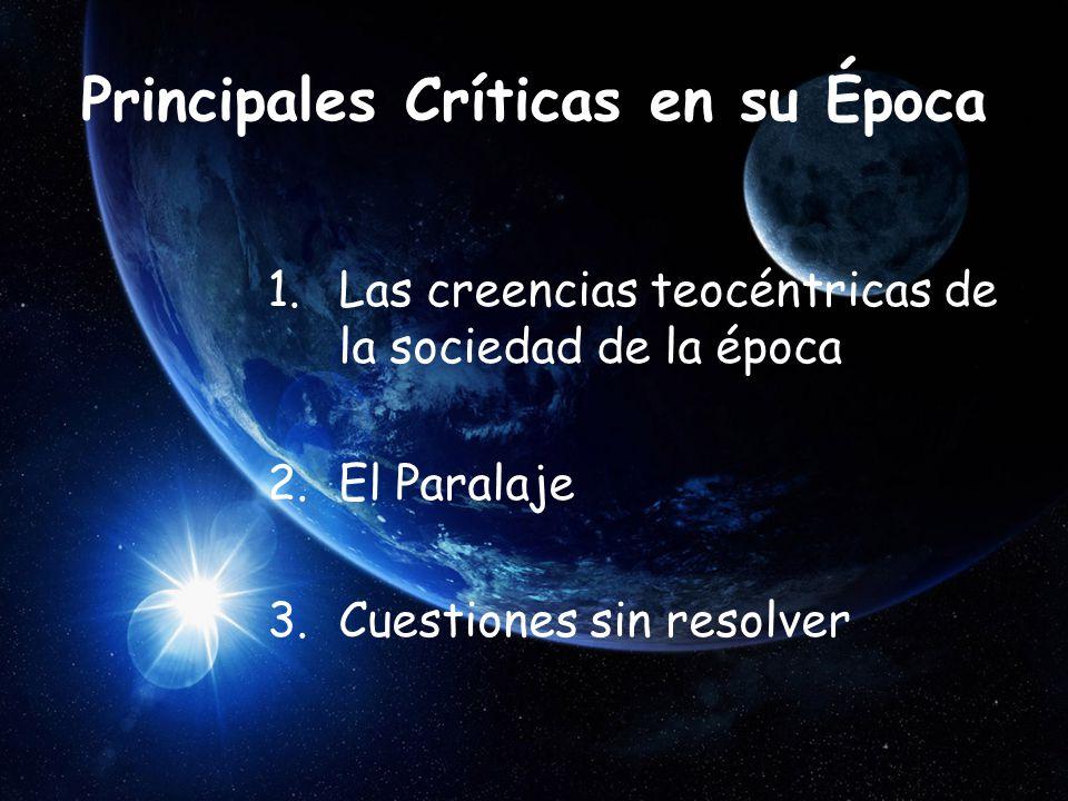 Principales Críticas en su Época 1.Las creencias teocéntricas de la sociedad de la época 2.El Paralaje 3.Cuestiones sin resolver